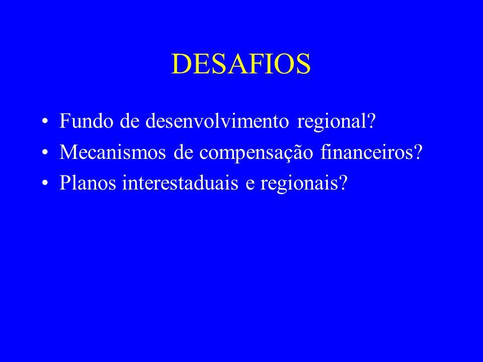 DESAFIOS Fundo de desenvolvimento regional? Mecanismos de compensação financeiros? Planos interestaduais e regionais?