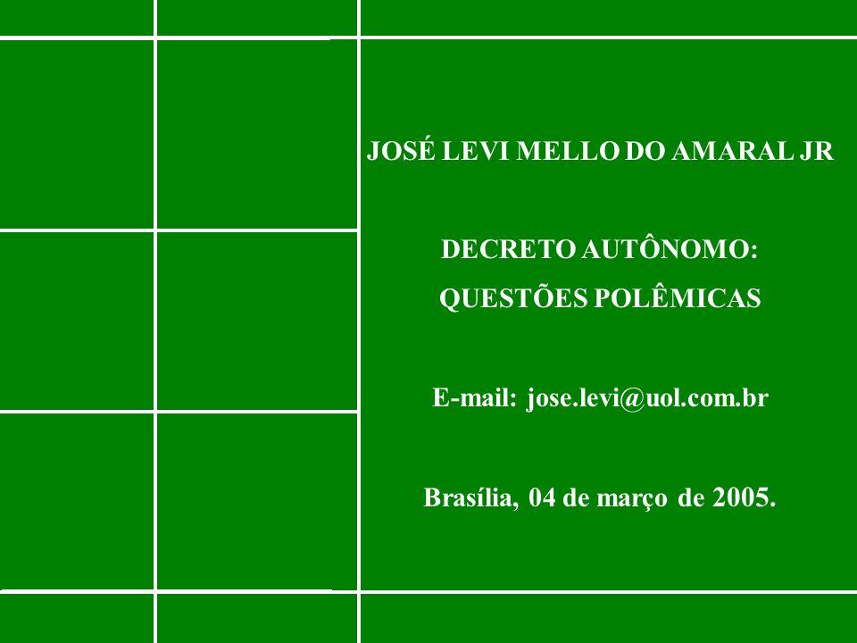 JOSÉ LEVI MELLO DO AMARAL JR DECRETO AUTÔNOMO: QUESTÕES POLÊMICAS E-mail: jose.levi@uol.com.br Brasília, 04 de março de 2005.