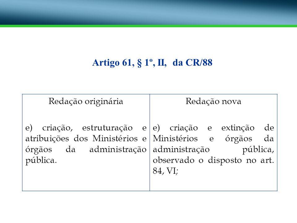 Redação originária e) criação, estruturação e atribuições dos Ministérios e órgãos da administração pública. Redação nova e) criação e extinção de Min