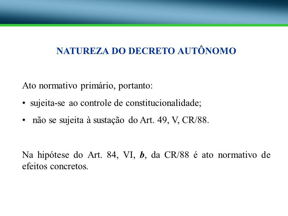 NATUREZA DO DECRETO AUTÔNOMO Ato normativo primário, portanto: sujeita-se ao controle de constitucionalidade; não se sujeita à sustação do Art. 49, V,