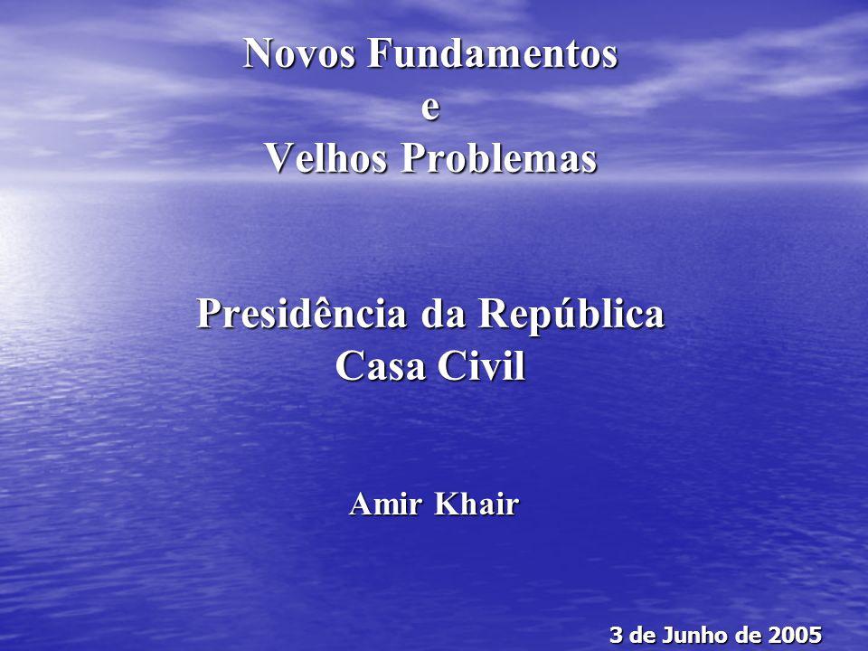 Novos Fundamentos e Velhos Problemas Presidência da República Casa Civil Amir Khair 3 de Junho de 2005