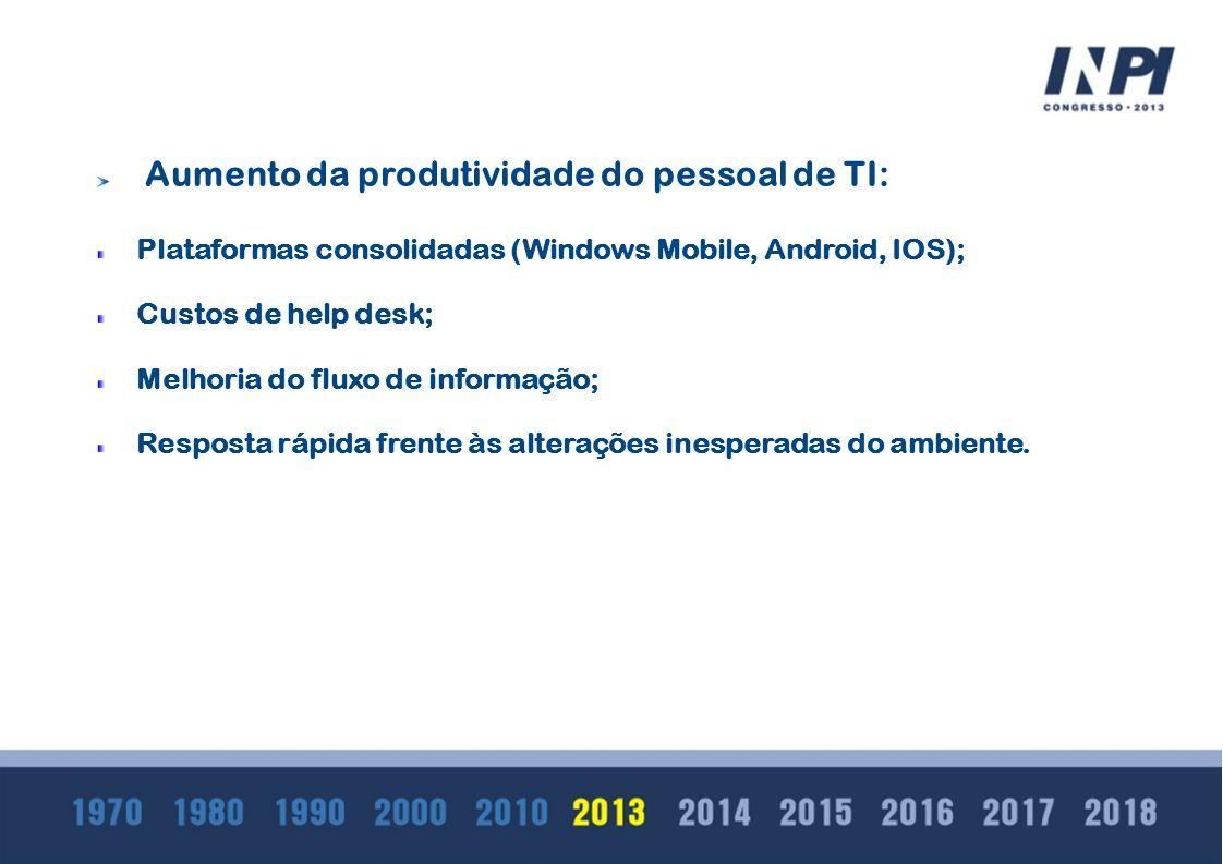 Aumento da produtividade do pessoal de TI: Plataformas consolidadas (Windows Mobile, Android, IOS); Custos de help desk; Melhoria do fluxo de informaç