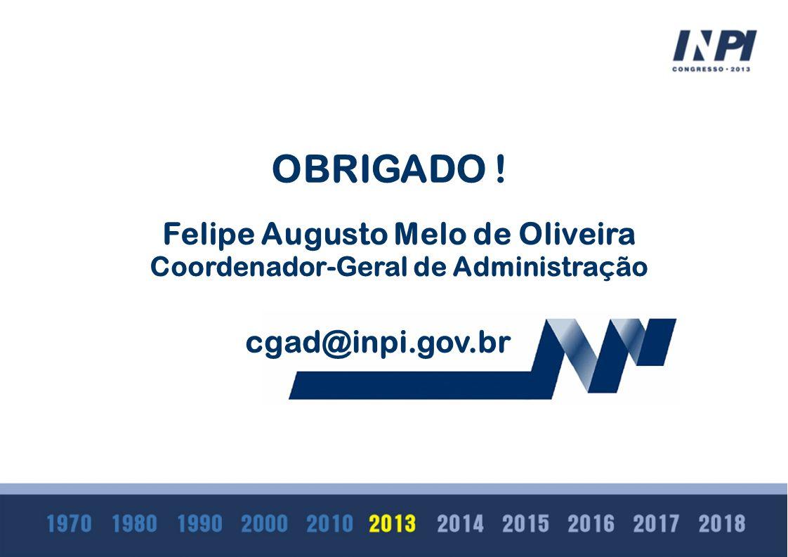 OBRIGADO ! Felipe Augusto Melo de Oliveira Coordenador-Geral de Administra ç ão cgad@inpi.gov.br