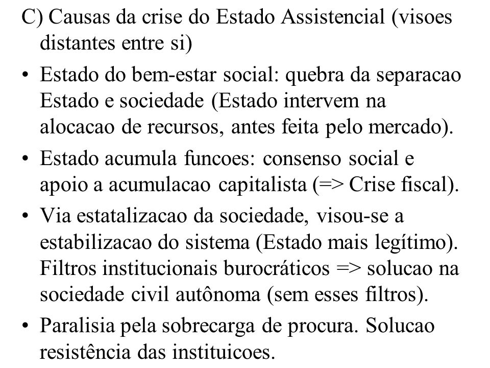 C) Causas da crise do Estado Assistencial (visoes distantes entre si) Estado do bem-estar social: quebra da separacao Estado e sociedade (Estado inter