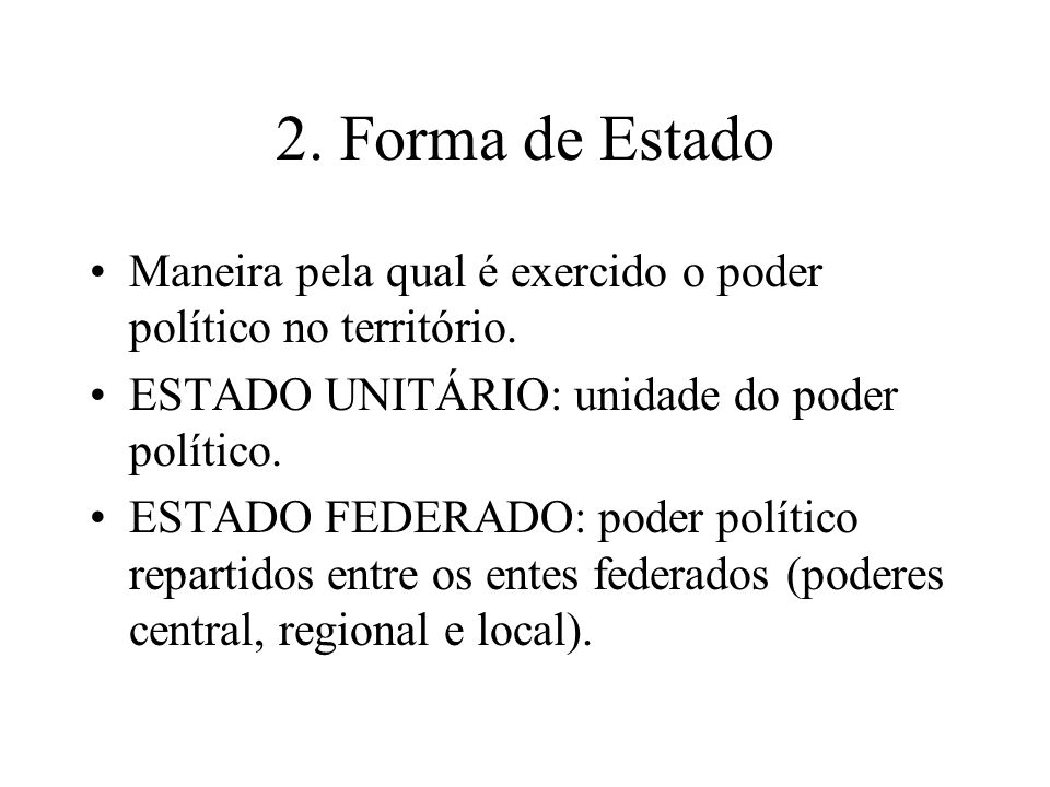 2. Forma de Estado Maneira pela qual é exercido o poder político no território. ESTADO UNITÁRIO: unidade do poder político. ESTADO FEDERADO: poder pol