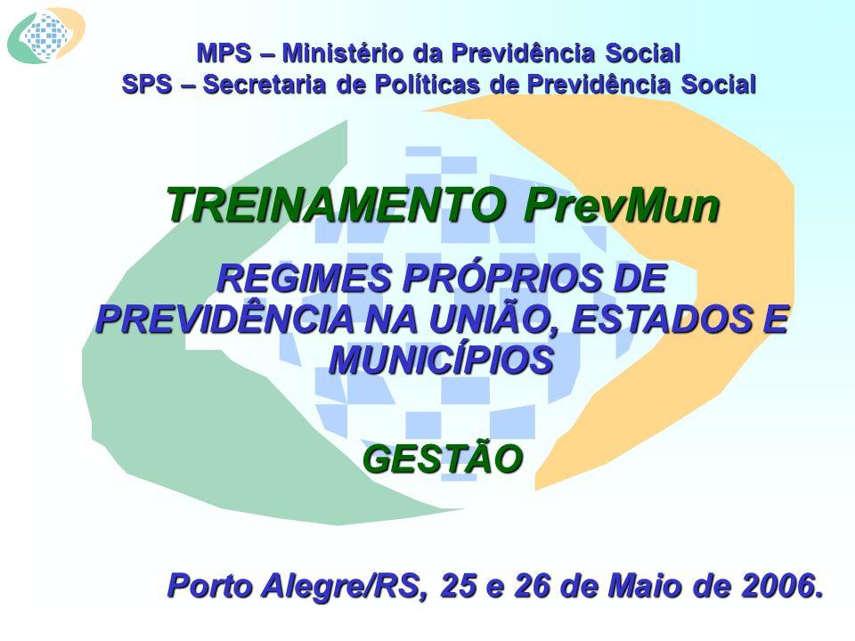 MPS – Ministério da Previdência Social SPS – Secretaria de Políticas de Previdência Social TREINAMENTO PrevMun REGIMES PRÓPRIOS DE PREVIDÊNCIA NA UNIÃO, ESTADOS E MUNICÍPIOS GESTÃO Porto Alegre/RS, 25 e 26 de Maio de 2006.