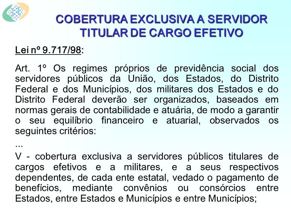 COBERTURA EXCLUSIVA A SERVIDOR TITULAR DE CARGO EFETIVO Lei nº 9.717/98: Art. 1º Os regimes próprios de previdência social dos servidores públicos da