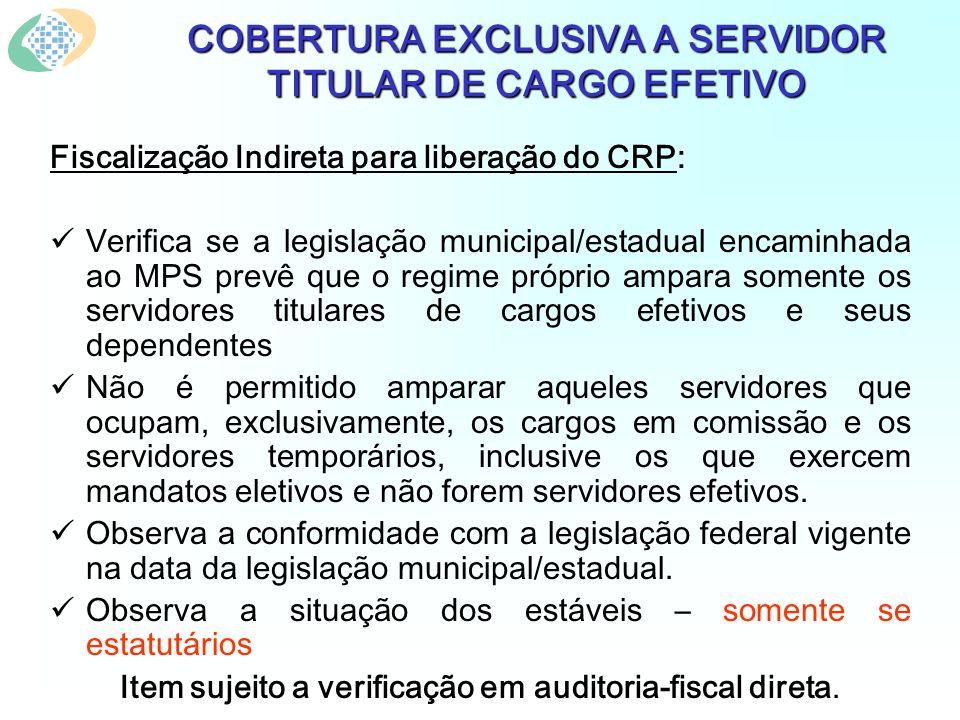 COBERTURA EXCLUSIVA A SERVIDOR TITULAR DE CARGO EFETIVO Fiscalização Indireta para liberação do CRP: Verifica se a legislação municipal/estadual encam