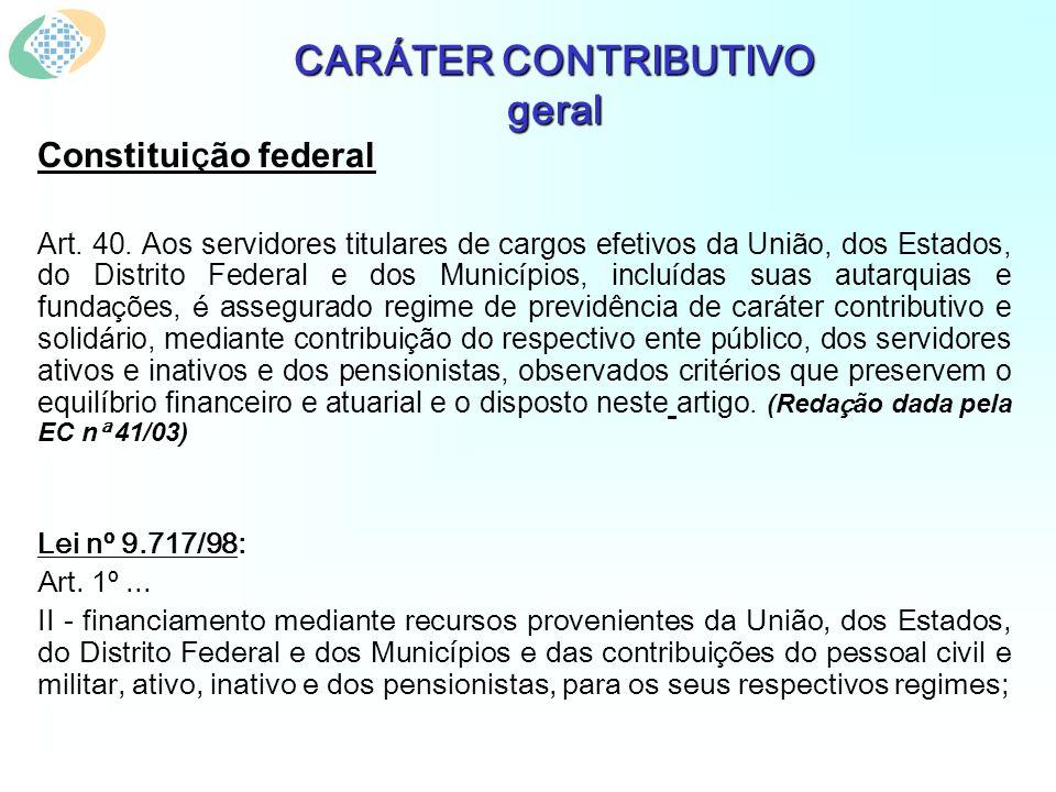 CARÁTER CONTRIBUTIVO geral Constitui ç ão federal Art. 40. Aos servidores titulares de cargos efetivos da União, dos Estados, do Distrito Federal e do