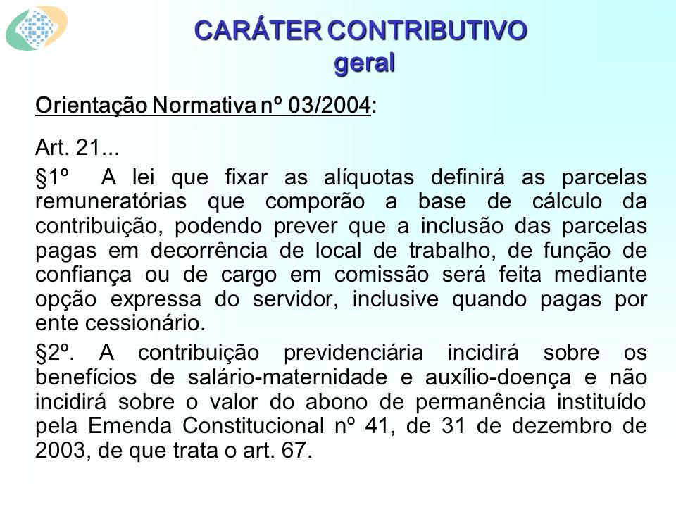CARÁTER CONTRIBUTIVO geral Orientação Normativa nº 03/2004: Art. 21... §1º A lei que fixar as alíquotas definirá as parcelas remuneratórias que compor