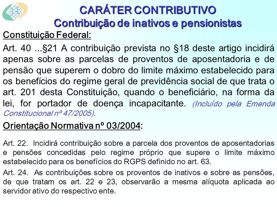 CARÁTER CONTRIBUTIVO Contribuição de inativos e pensionistas Constituição Federal: Art. 40...§21 A contribuição prevista no §18 deste artigo incidirá