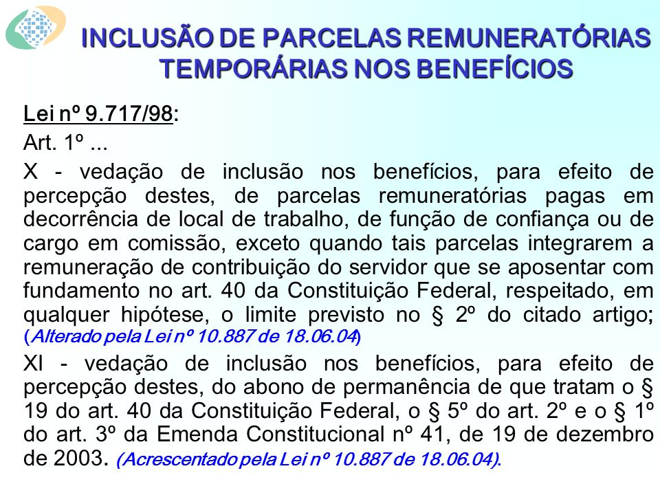 INCLUSÃO DE PARCELAS REMUNERATÓRIAS TEMPORÁRIAS NOS BENEFÍCIOS Lei nº 9.717/98: Art. 1º... X - vedação de inclusão nos benefícios, para efeito de perc