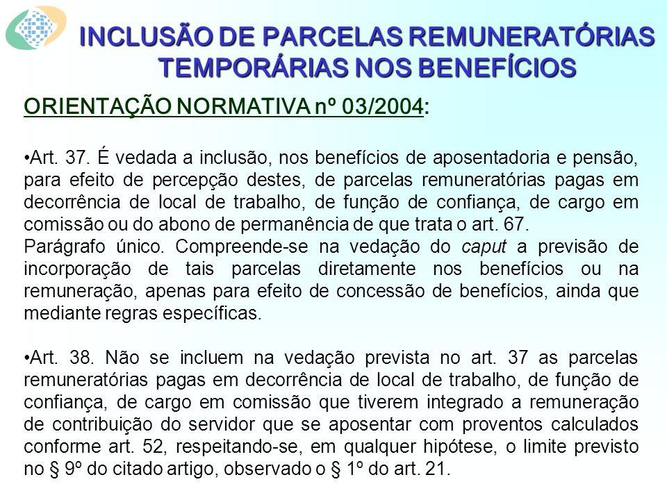 INCLUSÃO DE PARCELAS REMUNERATÓRIAS TEMPORÁRIAS NOS BENEFÍCIOS ORIENTAÇÃO NORMATIVA nº 03/2004: Art. 37. É vedada a inclusão, nos benefícios de aposen