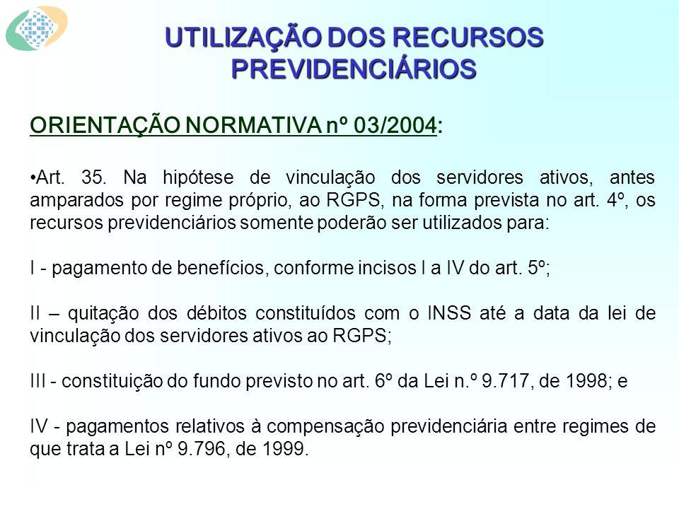 UTILIZAÇÃO DOS RECURSOS PREVIDENCIÁRIOS ORIENTAÇÃO NORMATIVA nº 03/2004: Art. 35. Na hipótese de vinculação dos servidores ativos, antes amparados por