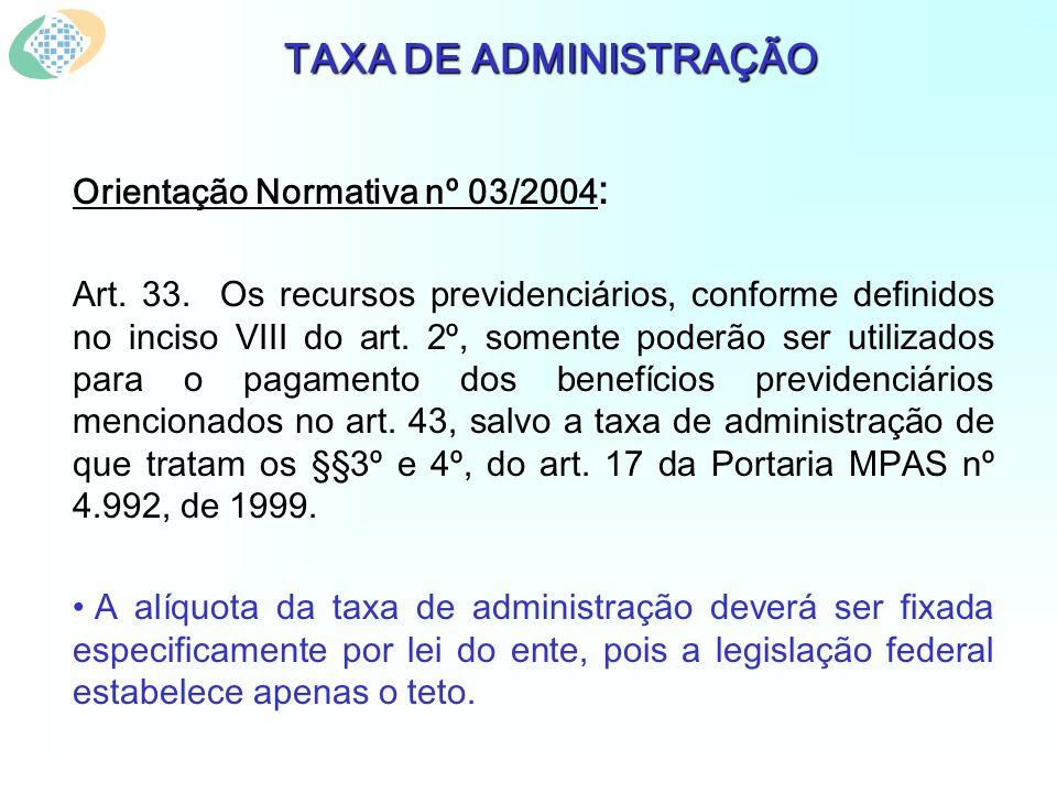 TAXA DE ADMINISTRAÇÃO Orientação Normativa nº 03/2004 : Art. 33. Os recursos previdenciários, conforme definidos no inciso VIII do art. 2º, somente po