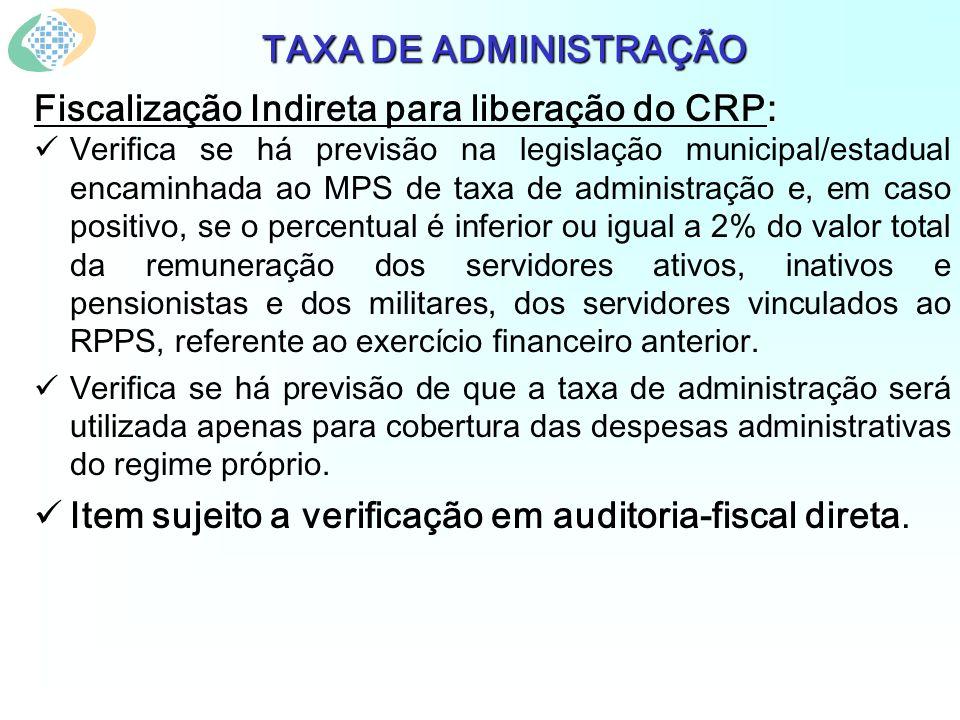 TAXA DE ADMINISTRAÇÃO Fiscalização Indireta para liberação do CRP: Verifica se há previsão na legislação municipal/estadual encaminhada ao MPS de taxa