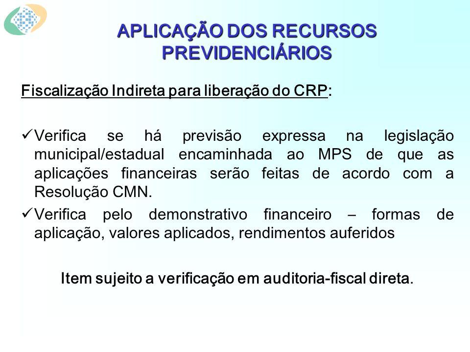 APLICAÇÃO DOS RECURSOS PREVIDENCIÁRIOS Fiscalização Indireta para liberação do CRP: Verifica se há previsão expressa na legislação municipal/estadual encaminhada ao MPS de que as aplicações financeiras serão feitas de acordo com a Resolução CMN.