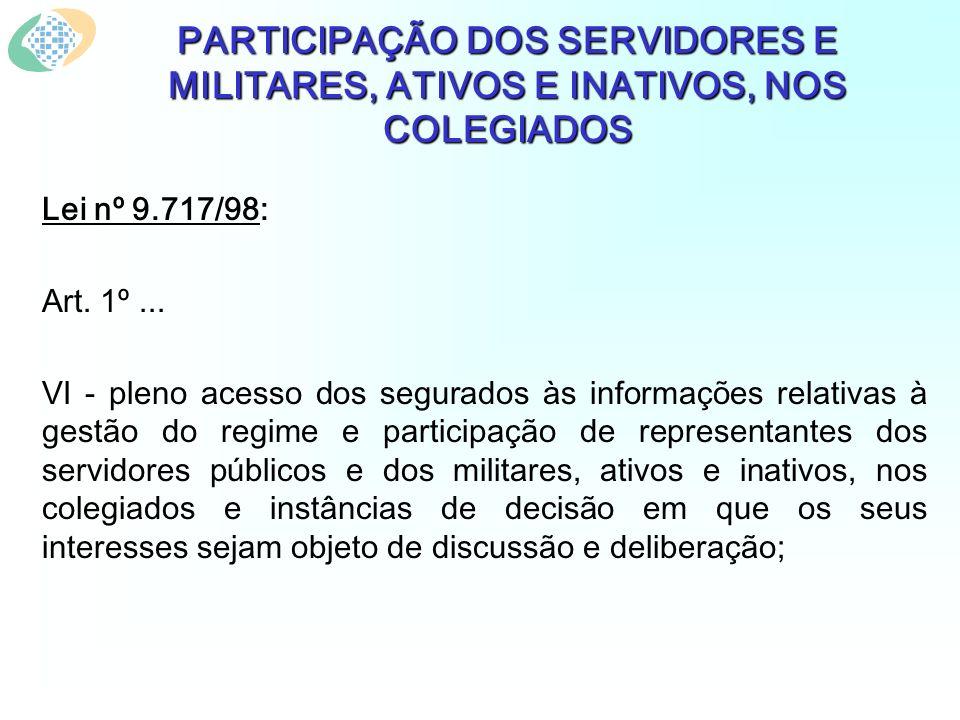 PARTICIPAÇÃO DOS SERVIDORES E MILITARES, ATIVOS E INATIVOS, NOS COLEGIADOS Lei nº 9.717/98: Art. 1º... VI - pleno acesso dos segurados às informações