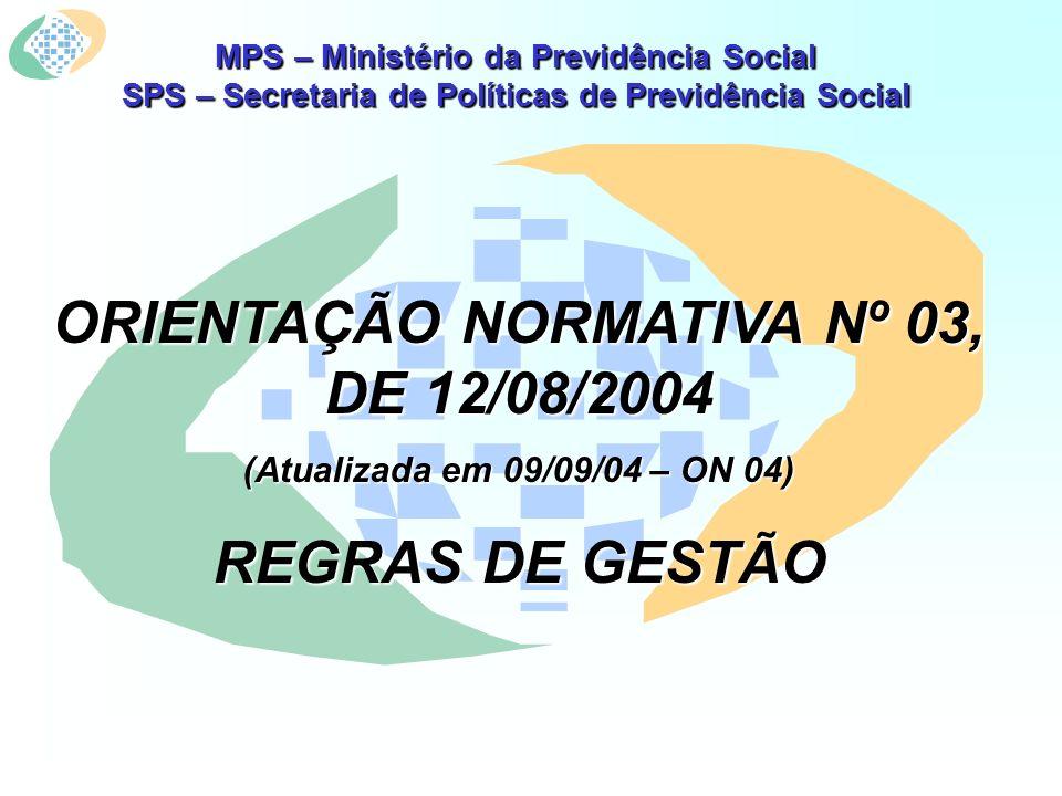 MPS – Ministério da Previdência Social SPS – Secretaria de Políticas de Previdência Social ORIENTAÇÃO NORMATIVA Nº 03, DE 12/08/2004 (Atualizada em 09/09/04 – ON 04) REGRAS DE GESTÃO