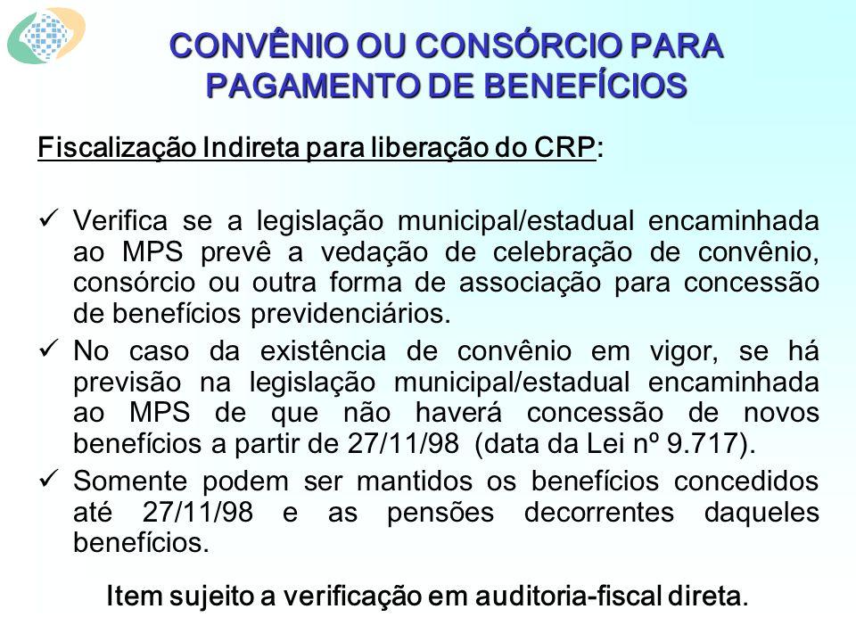 CONVÊNIO OU CONSÓRCIO PARA PAGAMENTO DE BENEFÍCIOS Fiscalização Indireta para liberação do CRP: Verifica se a legislação municipal/estadual encaminhad
