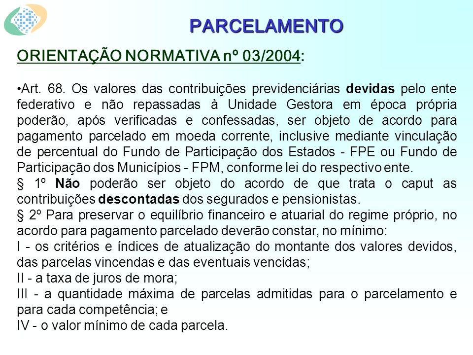 PARCELAMENTO ORIENTAÇÃO NORMATIVA nº 03/2004: Art. 68. Os valores das contribuições previdenciárias devidas pelo ente federativo e não repassadas à Un