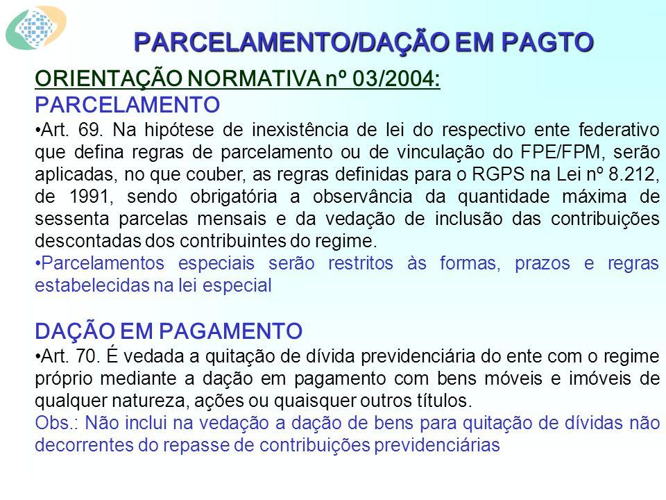 PARCELAMENTO/DAÇÃO EM PAGTO ORIENTAÇÃO NORMATIVA nº 03/2004: PARCELAMENTO Art. 69. Na hipótese de inexistência de lei do respectivo ente federativo qu