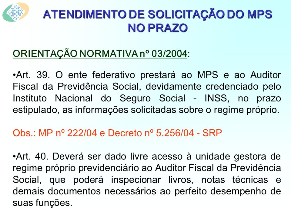 ATENDIMENTO DE SOLICITAÇÃO DO MPS NO PRAZO ORIENTAÇÃO NORMATIVA nº 03/2004: Art. 39. O ente federativo prestará ao MPS e ao Auditor Fiscal da Previdên