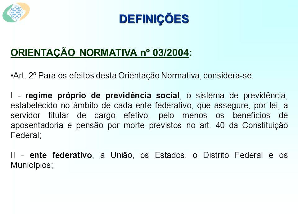 DEFINIÇÕES ORIENTAÇÃO NORMATIVA nº 03/2004: Art. 2º Para os efeitos desta Orientação Normativa, considera-se: I - regime próprio de previdência social
