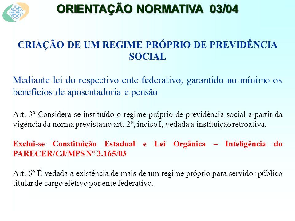 ORIENTAÇÃO NORMATIVA 03/04 CRIAÇÃO DE UM REGIME PRÓPRIO DE PREVIDÊNCIA SOCIAL Mediante lei do respectivo ente federativo, garantido no mínimo os benefícios de aposentadoria e pensão Art.