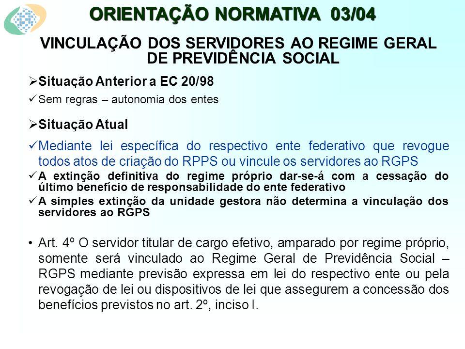 ORIENTAÇÃO NORMATIVA 03/04 VINCULAÇÃO DOS SERVIDORES AO REGIME GERAL DE PREVIDÊNCIA SOCIAL Situação Anterior a EC 20/98 Sem regras – autonomia dos ent