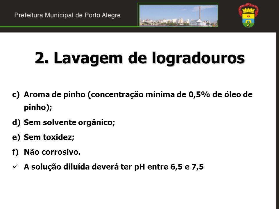 2. Lavagem de logradouros c)Aroma de pinho (concentração mínima de 0,5% de óleo de pinho); d)Sem solvente orgânico; e)Sem toxidez; f)Não corrosivo. A