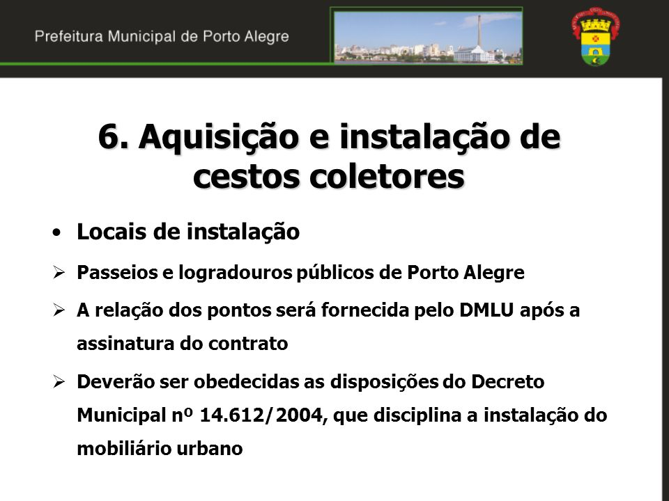6. Aquisição e instalação de cestos coletores Locais de instalação Passeios e logradouros públicos de Porto Alegre A relação dos pontos será fornecida