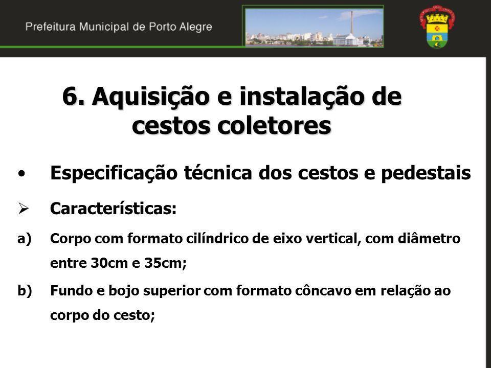 6. Aquisição e instalação de cestos coletores Especificação técnica dos cestos e pedestais Características: a)Corpo com formato cilíndrico de eixo ver