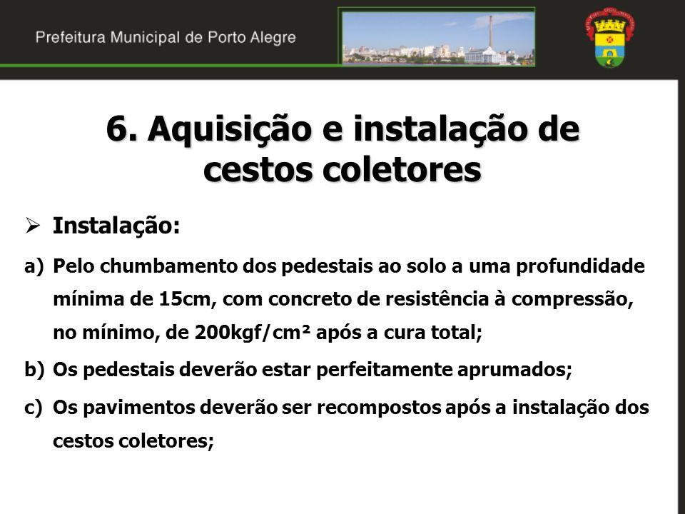 6. Aquisição e instalação de cestos coletores Instalação: a)Pelo chumbamento dos pedestais ao solo a uma profundidade mínima de 15cm, com concreto de