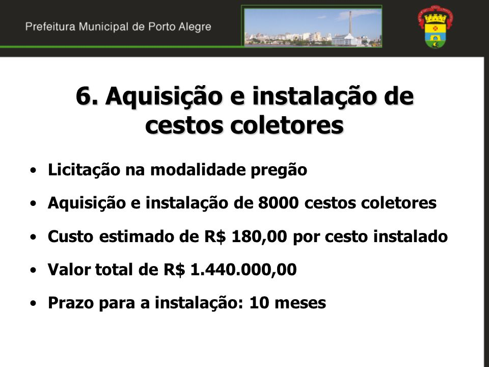 6. Aquisição e instalação de cestos coletores Licitação na modalidade pregão Aquisição e instalação de 8000 cestos coletores Custo estimado de R$ 180,