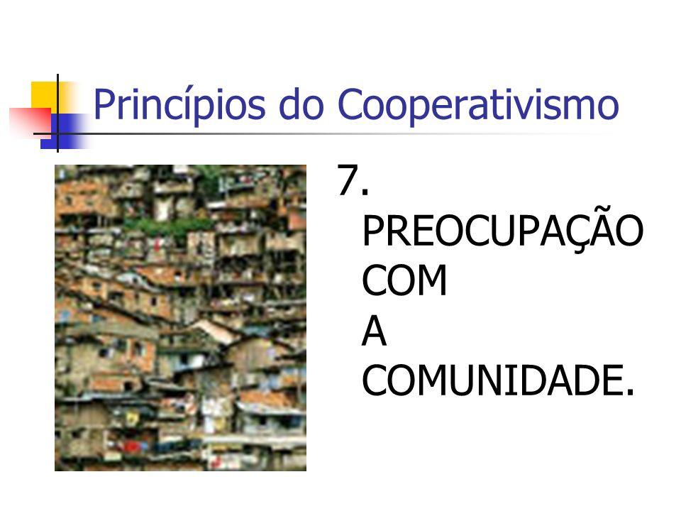 Princípios do Cooperativismo 7. PREOCUPAÇÃO COM A COMUNIDADE.