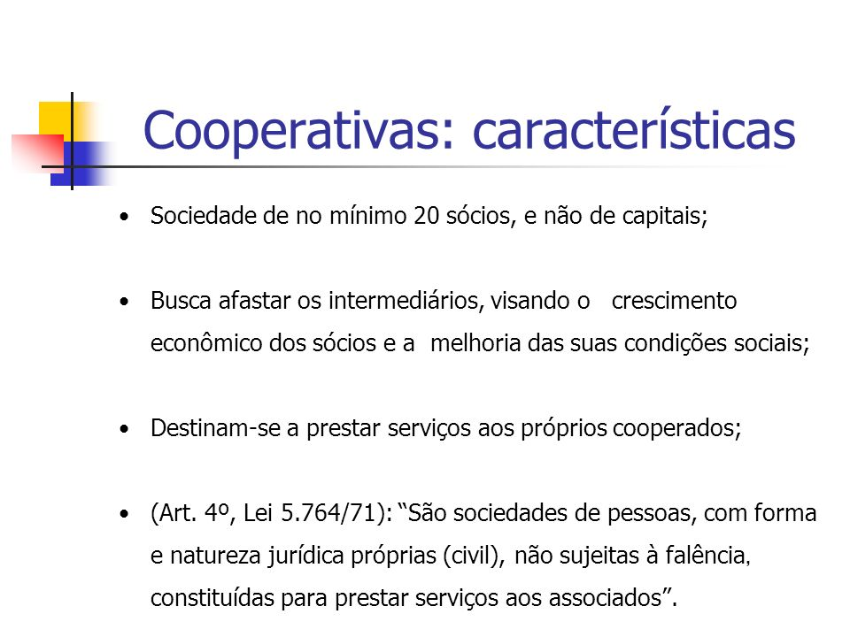 Cooperativas: características Sociedade de no mínimo 20 sócios, e não de capitais; Busca afastar os intermediários, visando o crescimento econômico do