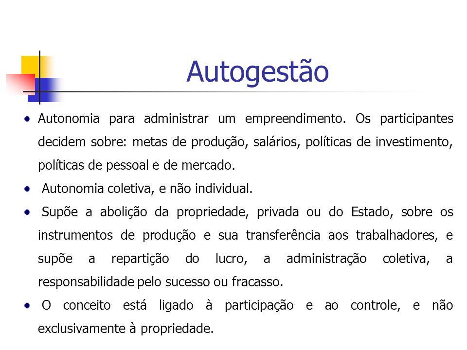 Autogestão Autonomia para administrar um empreendimento. Os participantes decidem sobre: metas de produção, salários, políticas de investimento, polít