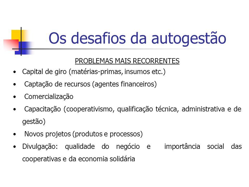 Os desafios da autogestão PROBLEMAS MAIS RECORRENTES Capital de giro (matérias-primas, insumos etc.) Captação de recursos (agentes financeiros) Comerc