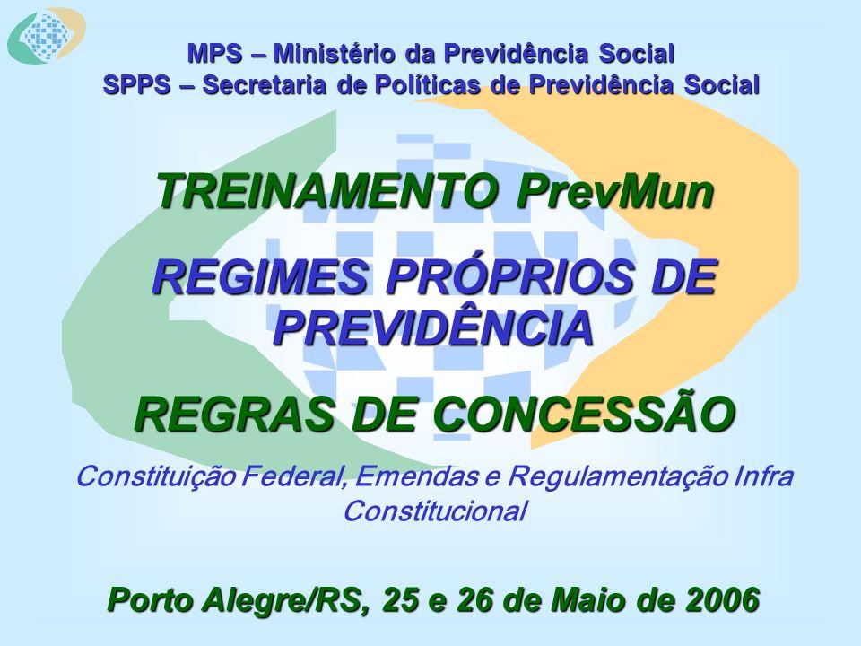 MPS – Ministério da Previdência Social SPPS – Secretaria de Políticas de Previdência Social TREINAMENTO PrevMun REGIMES PRÓPRIOS DE PREVIDÊNCIA REGRAS DE CONCESSÃO Constituição Federal, Emendas e Regulamentação Infra Constitucional Porto Alegre/RS, 25 e 26 de Maio de 2006