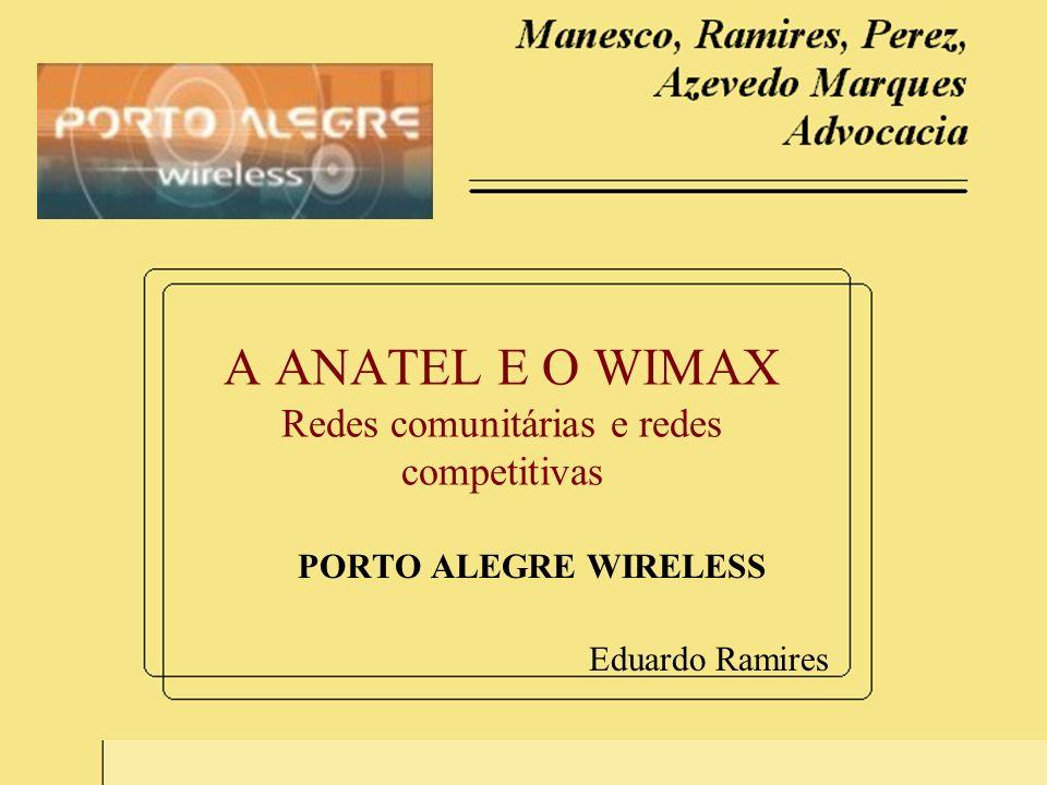 1 A ANATEL E O WIMAX Redes comunitárias e redes competitivas PORTO ALEGRE WIRELESS Eduardo Ramires