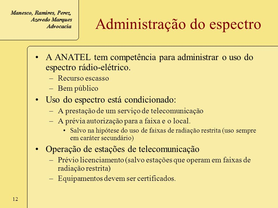 12 Administração do espectro A ANATEL tem competência para administrar o uso do espectro rádio-elétrico. –Recurso escasso –Bem público Uso do espectro