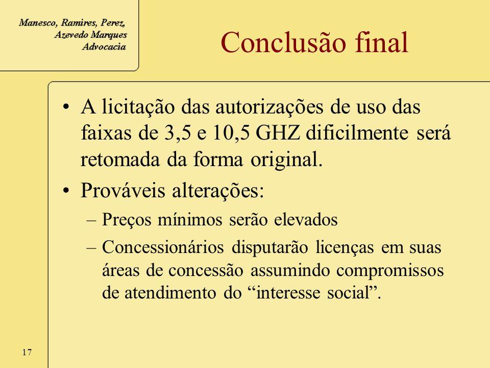 17 Conclusão final A licitação das autorizações de uso das faixas de 3,5 e 10,5 GHZ dificilmente será retomada da forma original. Prováveis alterações