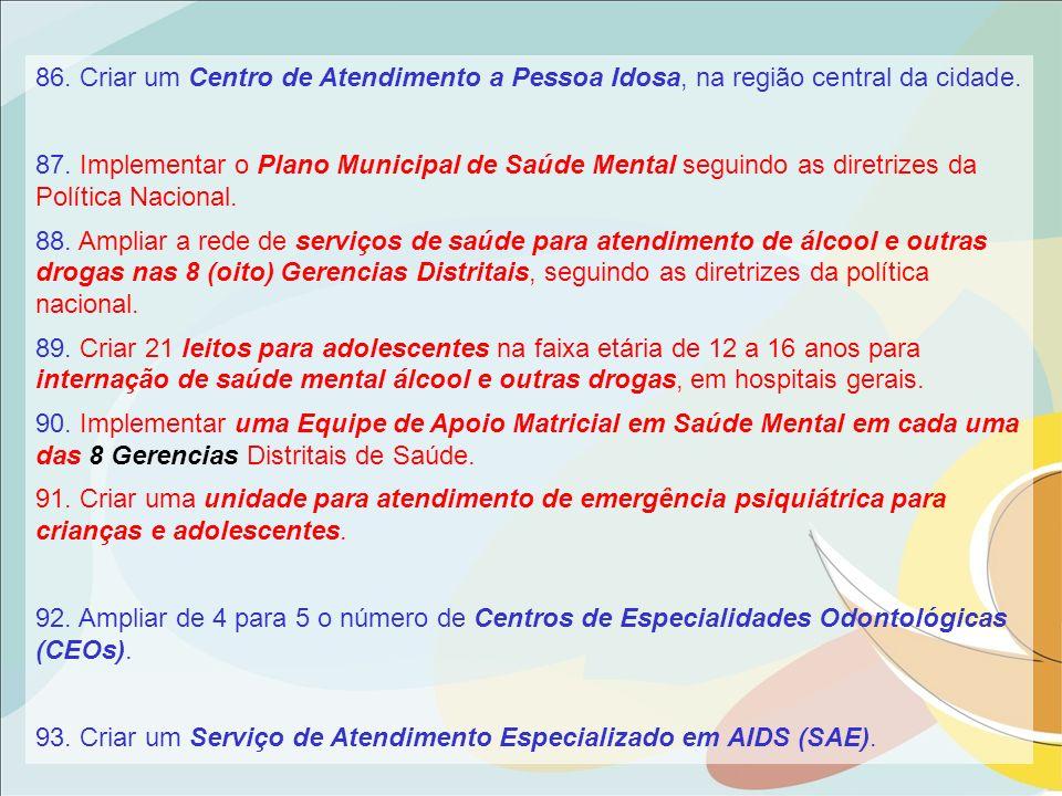 86. Criar um Centro de Atendimento a Pessoa Idosa, na região central da cidade. 87. Implementar o Plano Municipal de Saúde Mental seguindo as diretriz
