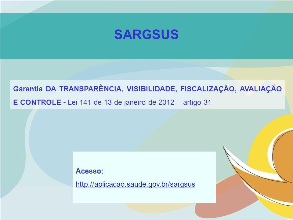 SARGSUS Garantia DA TRANSPARÊNCIA, VISIBILIDADE, FISCALIZAÇÃO, AVALIAÇÃO E CONTROLE - Lei 141 de 13 de janeiro de 2012 - artigo 31 Acesso: http://apli