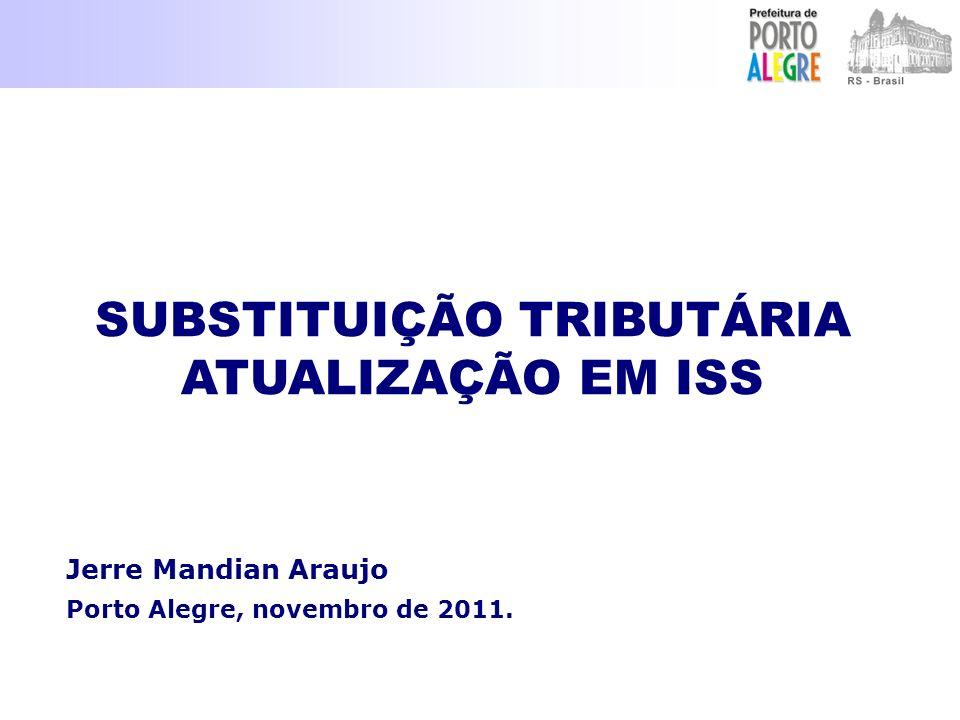Jerre Mandian Araujo Porto Alegre, novembro de 2011. SUBSTITUIÇÃO TRIBUTÁRIA ATUALIZAÇÃO EM ISS SUBSTITUIÇÃO TRIBUTÁRIA ATUALIZAÇÃO EM ISS