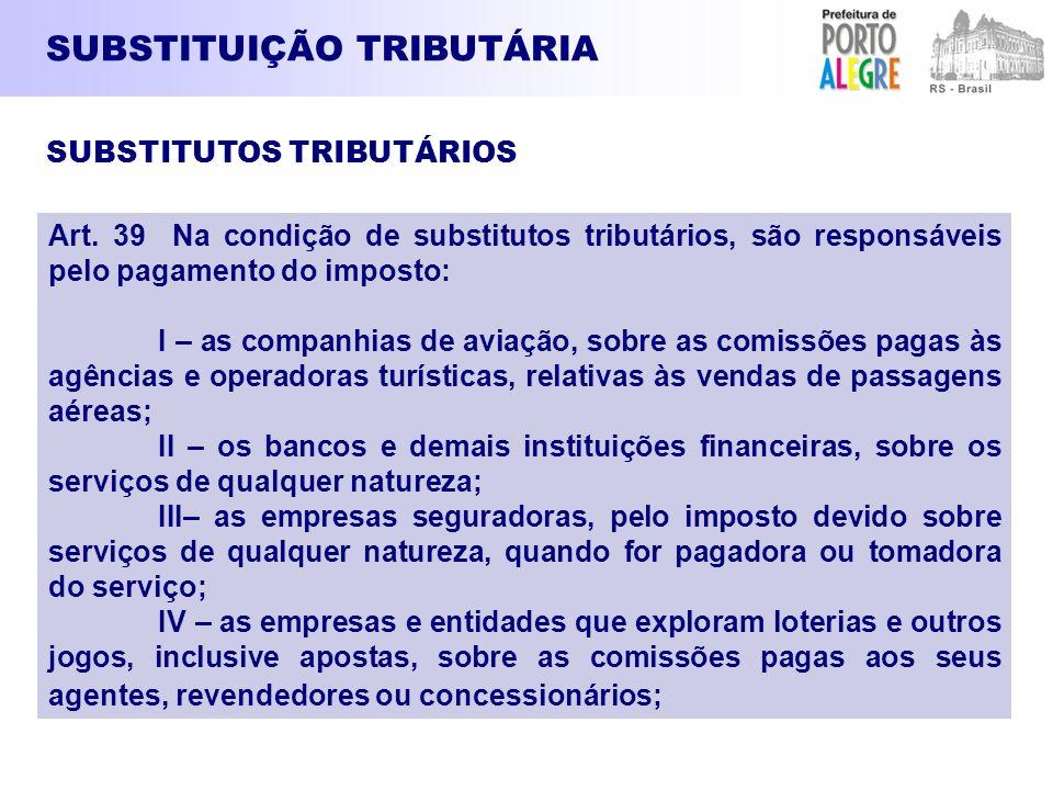 SUBSTITUIÇÃO TRIBUTÁRIA Art. 39 Na condição de substitutos tributários, são responsáveis pelo pagamento do imposto: I – as companhias de aviação, sobr