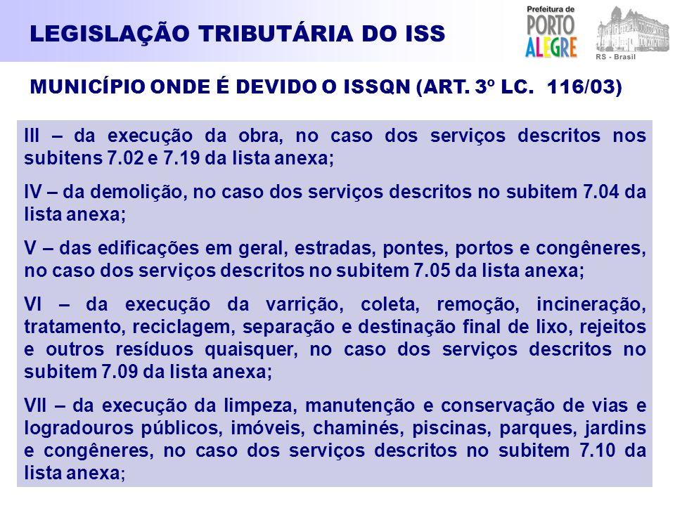 LEGISLAÇÃO TRIBUTÁRIA DO ISS III – da execução da obra, no caso dos serviços descritos nos subitens 7.02 e 7.19 da lista anexa; IV – da demolição, no