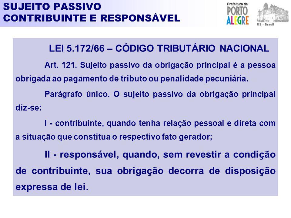 SUJEITO PASSIVO CONTRIBUINTE E RESPONSÁVEL LEI 5.172/66 – CÓDIGO TRIBUTÁRIO NACIONAL Art. 121. Sujeito passivo da obrigação principal é a pessoa obrig