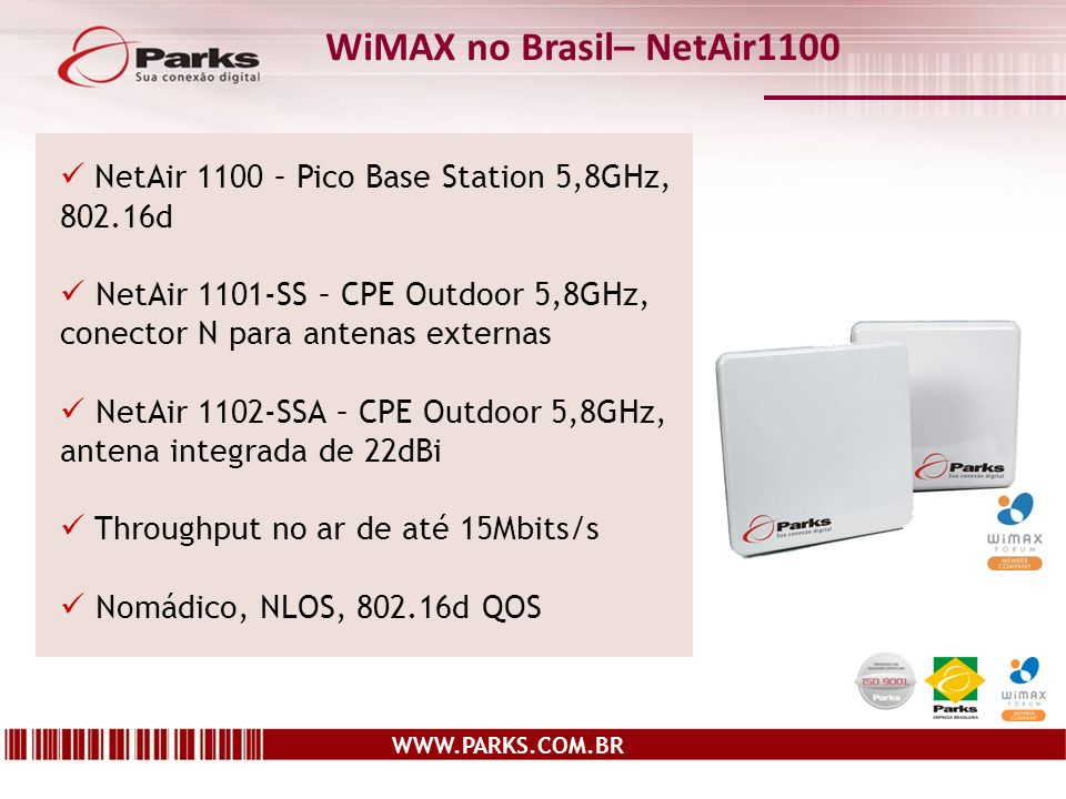 WWW.PARKS.COM.BR WiMAX no Brasil– NetAir1100 NetAir 1100 – Pico Base Station 5,8GHz, 802.16d NetAir 1101-SS – CPE Outdoor 5,8GHz, conector N para antenas externas NetAir 1102-SSA – CPE Outdoor 5,8GHz, antena integrada de 22dBi Throughput no ar de até 15Mbits/s Nomádico, NLOS, 802.16d QOS